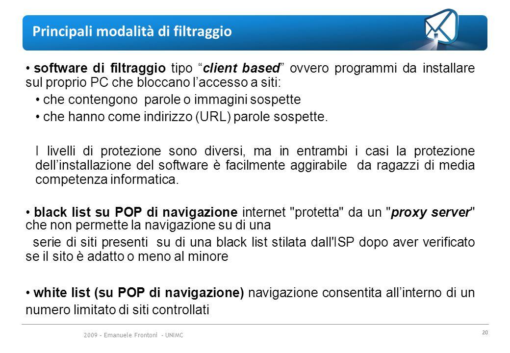 2009 – Emanuele Frontoni - UNIMC 20 Principali modalità di filtraggio software di filtraggio tipo client based ovvero programmi da installare sul proprio PC che bloccano l'accesso a siti: che contengono parole o immagini sospette che hanno come indirizzo (URL) parole sospette.