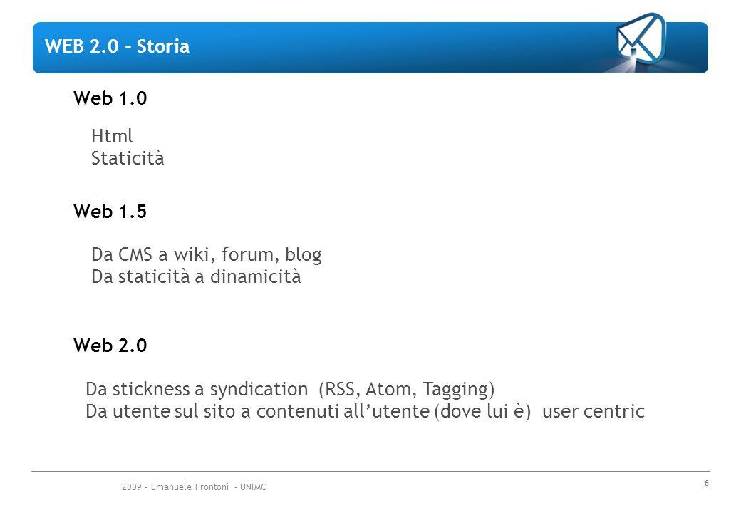 2009 – Emanuele Frontoni - UNIMC 6 Web 1.5 Da CMS a wiki, forum, blog Da staticità a dinamicità Web 2.0 Da stickness a syndication (RSS, Atom, Tagging) Da utente sul sito a contenuti all'utente (dove lui è) user centric WEB 2.0 - Storia Web 1.0 Html Staticità