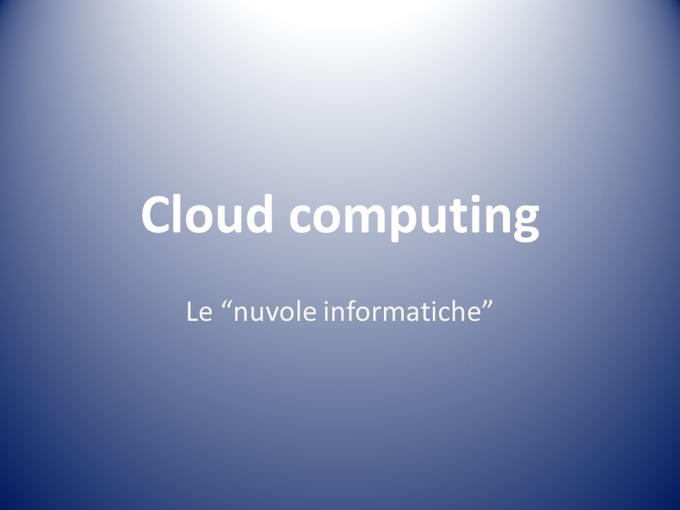 Cloud computing Le nuvole informatiche
