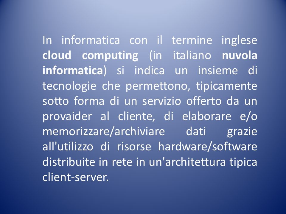 In informatica con il termine inglese cloud computing (in italiano nuvola informatica) si indica un insieme di tecnologie che permettono, tipicamente