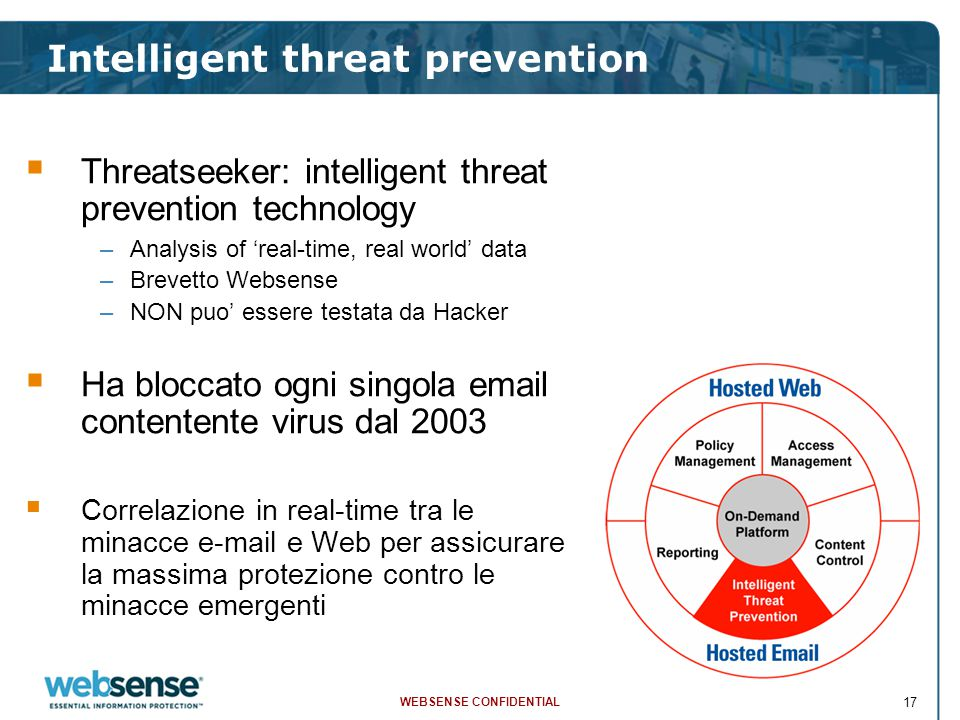 WEBSENSE CONFIDENTIAL 17 Intelligent threat prevention  Threatseeker: intelligent threat prevention technology –Analysis of 'real-time, real world' data –Brevetto Websense –NON puo' essere testata da Hacker  Ha bloccato ogni singola email contentente virus dal 2003  Correlazione in real-time tra le minacce e-mail e Web per assicurare la massima protezione contro le minacce emergenti