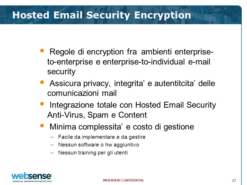 WEBSENSE CONFIDENTIAL 27  Regole di encryption fra ambienti enterprise- to-enterprise e enterprise-to-individual e-mail security  Assicura privacy, integrita' e autentitcita' delle comunicazioni mail  Integrazione totale con Hosted Email Security Anti-Virus, Spam e Content  Minima complessita' e costo di gestione –Facile da implementare e da gestire –Nessun software o hw aggiuntivo –Nessun training per gli utenti Hosted Email Security Encryption