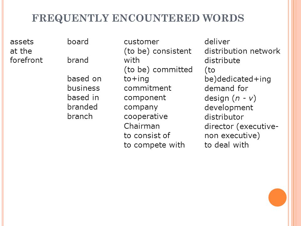 FREQUENTLY ENCOUNTERED WORDS assetsboardcustomer at the forefrontbrand (to be) consistent with based on (to be) committed to+ing businesscommitment based incomponent brandedcompany branchcooperative Chairman to consist of to compete with deliver distribution network distribute (to be)dedicated+ing demand for design (n - v) development distributor director (executive- non executive) to deal with