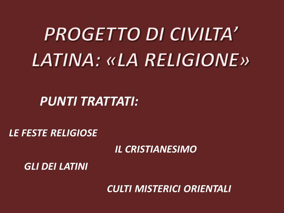 PUNTI TRATTATI: GLI DEI LATINI LE FESTE RELIGIOSE CULTI MISTERICI ORIENTALI IL CRISTIANESIMO