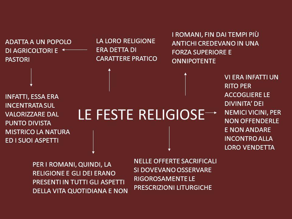 LE FESTE RELIGIOSE I ROMANI, FIN DAI TEMPI PIÙ ANTICHI CREDEVANO IN UNA FORZA SUPERIORE E ONNIPOTENTE LA LORO RELIGIONE ERA DETTA DI CARATTERE PRATICO