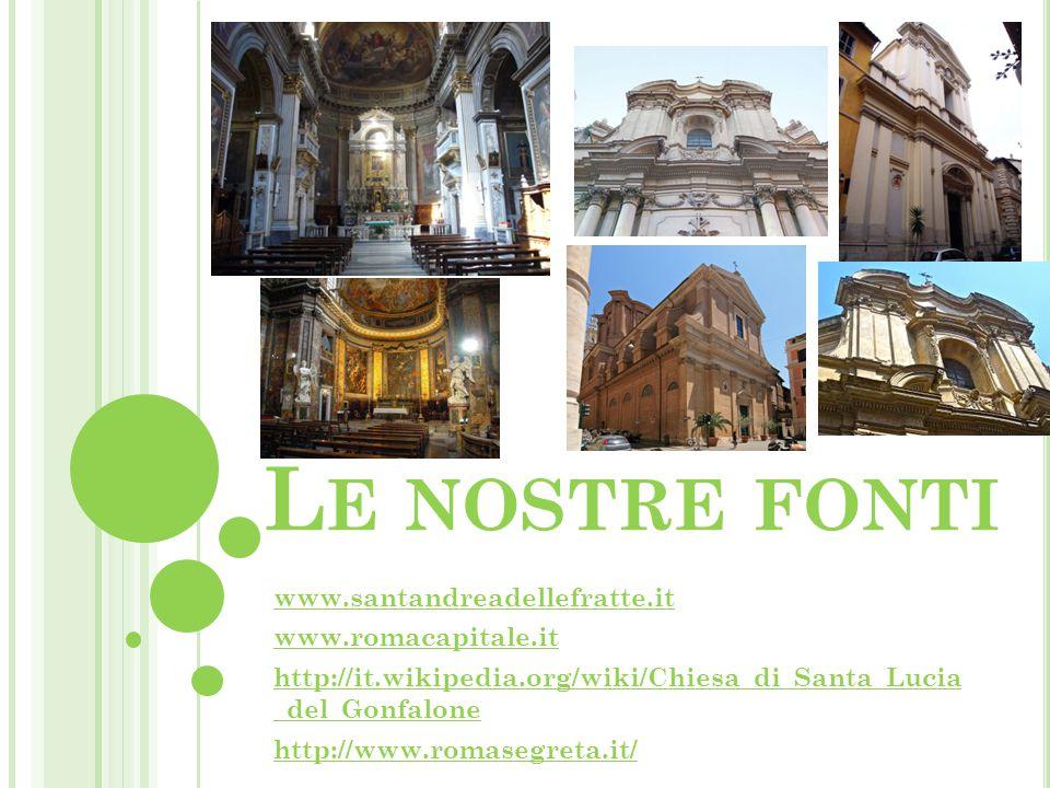L E NOSTRE FONTI www.santandreadellefratte.it www.romacapitale.it http://it.wikipedia.org/wiki/Chiesa_di_Santa_Lucia _del_Gonfalone http://www.romaseg