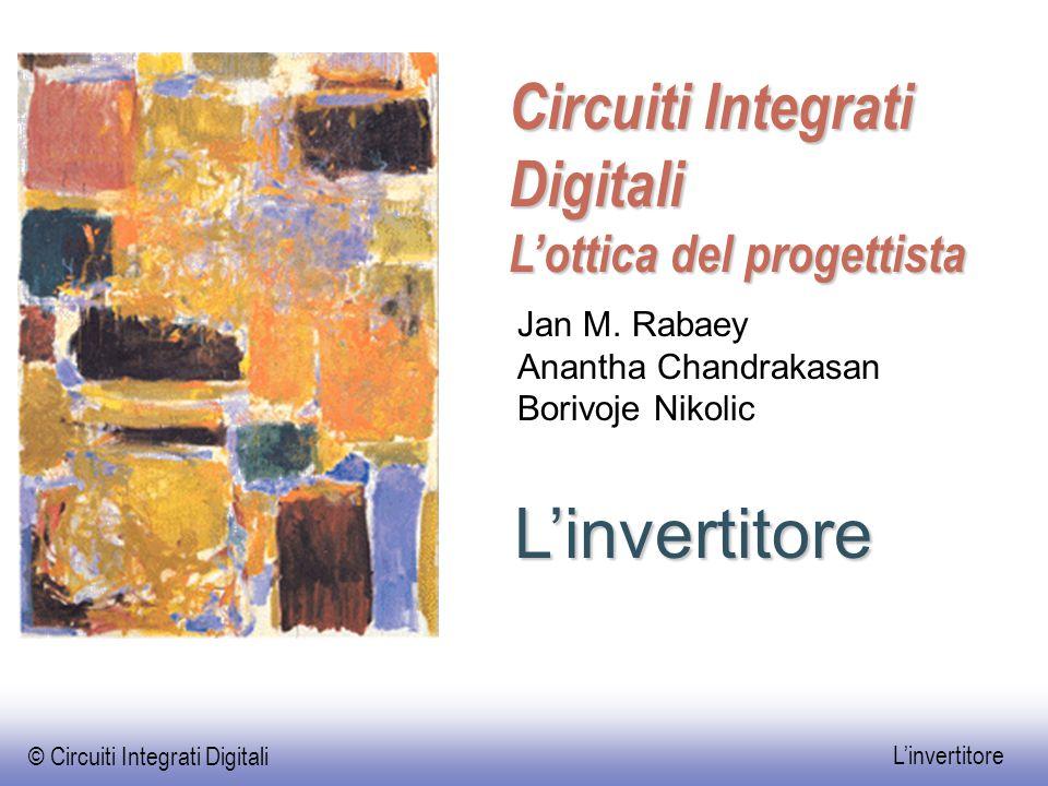 © Circuiti Integrati Digitali L'invertitore L'invertitore Circuiti Integrati Digitali L'ottica del progettista Jan M. Rabaey Anantha Chandrakasan Bori