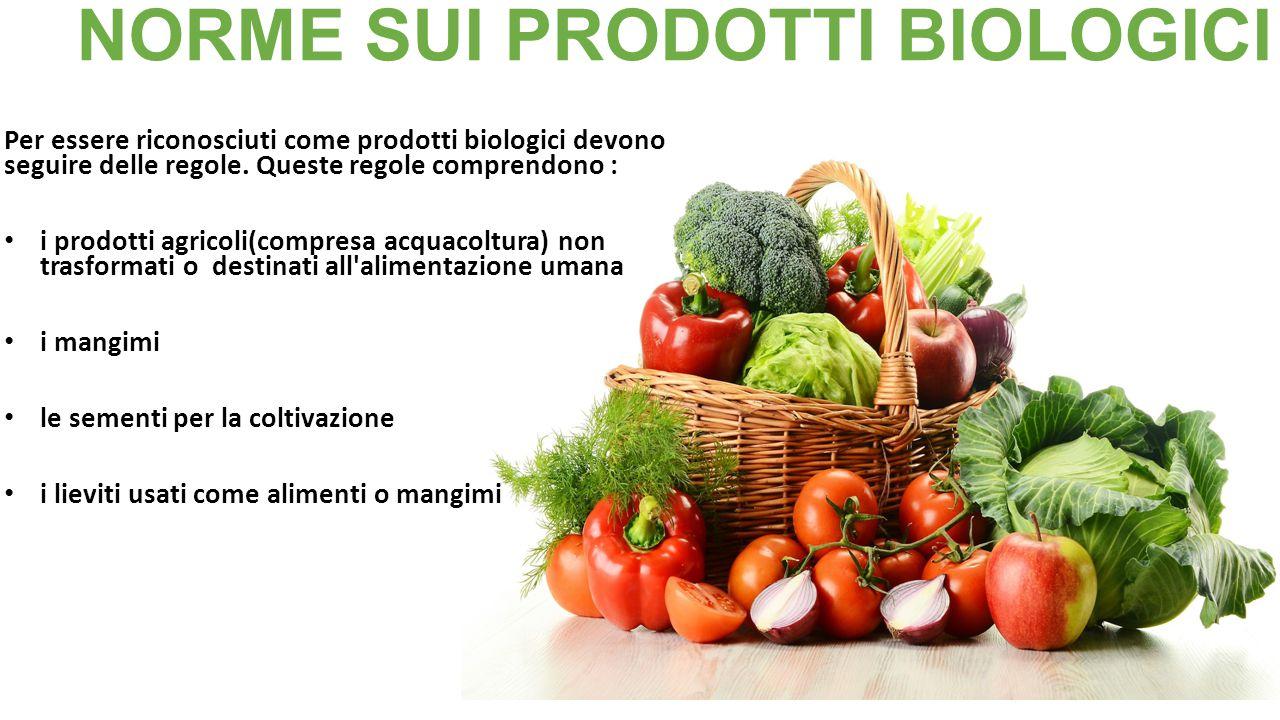 NORME SUI PRODOTTI BIOLOGICI Per essere riconosciuti come prodotti biologici devono seguire delle regole. Queste regole comprendono : i prodotti agric
