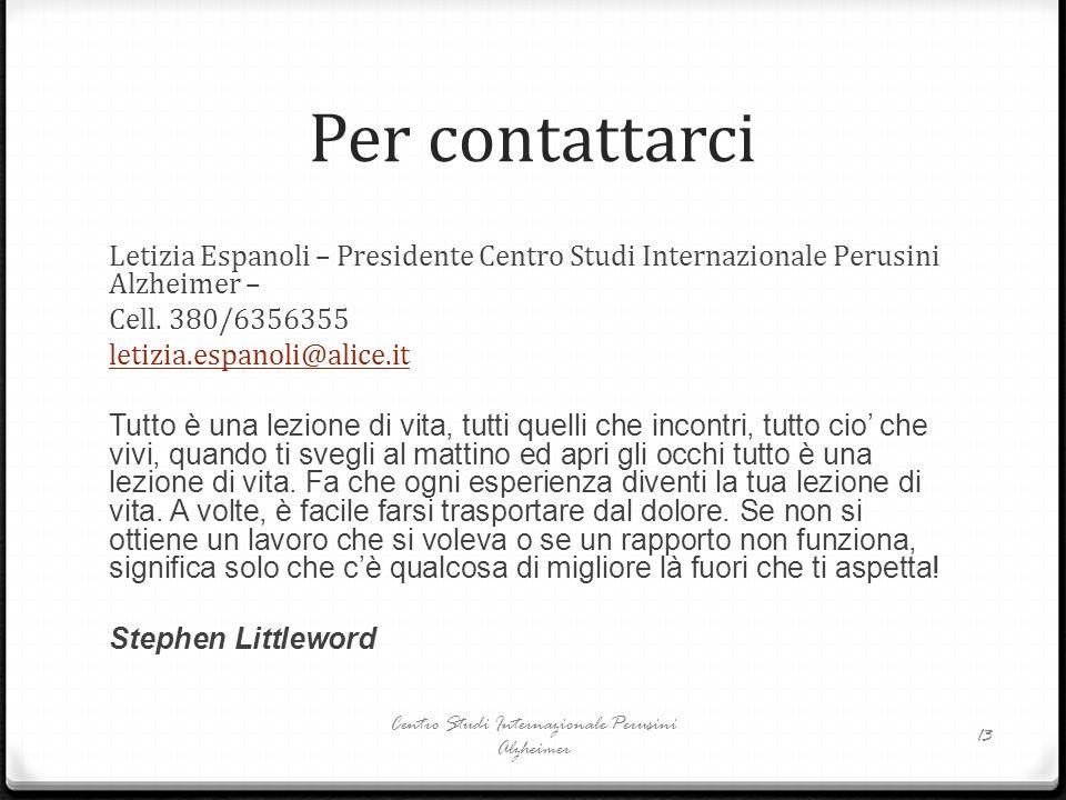 Per contattarci Letizia Espanoli – Presidente Centro Studi Internazionale Perusini Alzheimer – Cell. 380/6356355 letizia.espanoli@alice.it Tutto è una