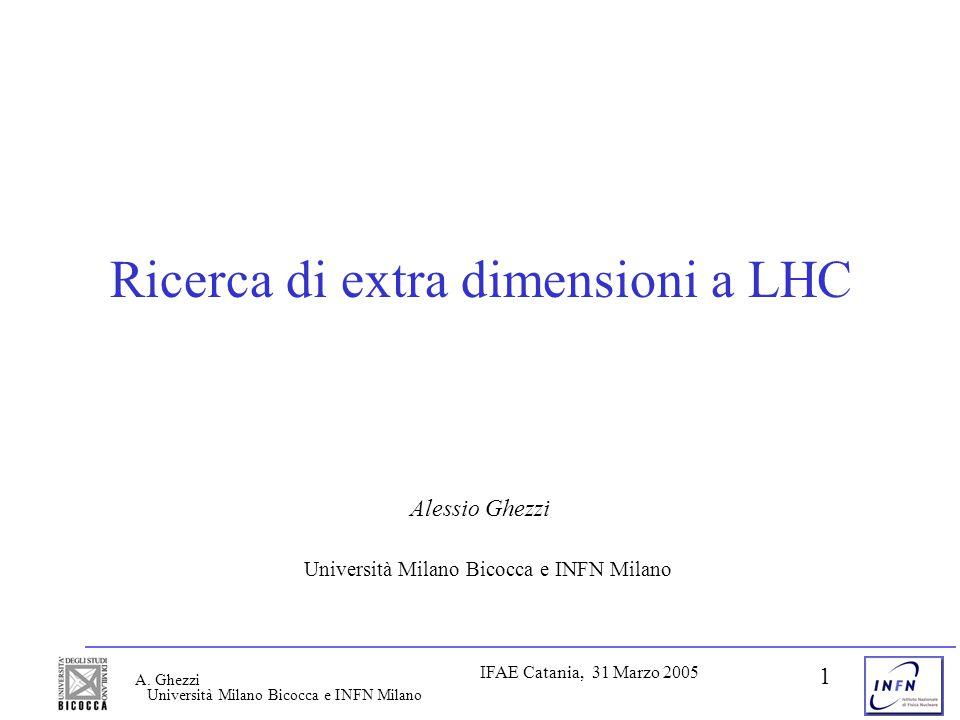 Università Milano Bicocca e INFN Milano IFAE Catania, 31 Marzo 2005 A. Ghezzi 1 Ricerca di extra dimensioni a LHC Alessio Ghezzi Università Milano Bic