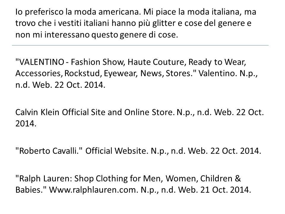 Io preferisco la moda americana. Mi piace la moda italiana, ma trovo che i vestiti italiani hanno più glitter e cose del genere e non mi interessano q