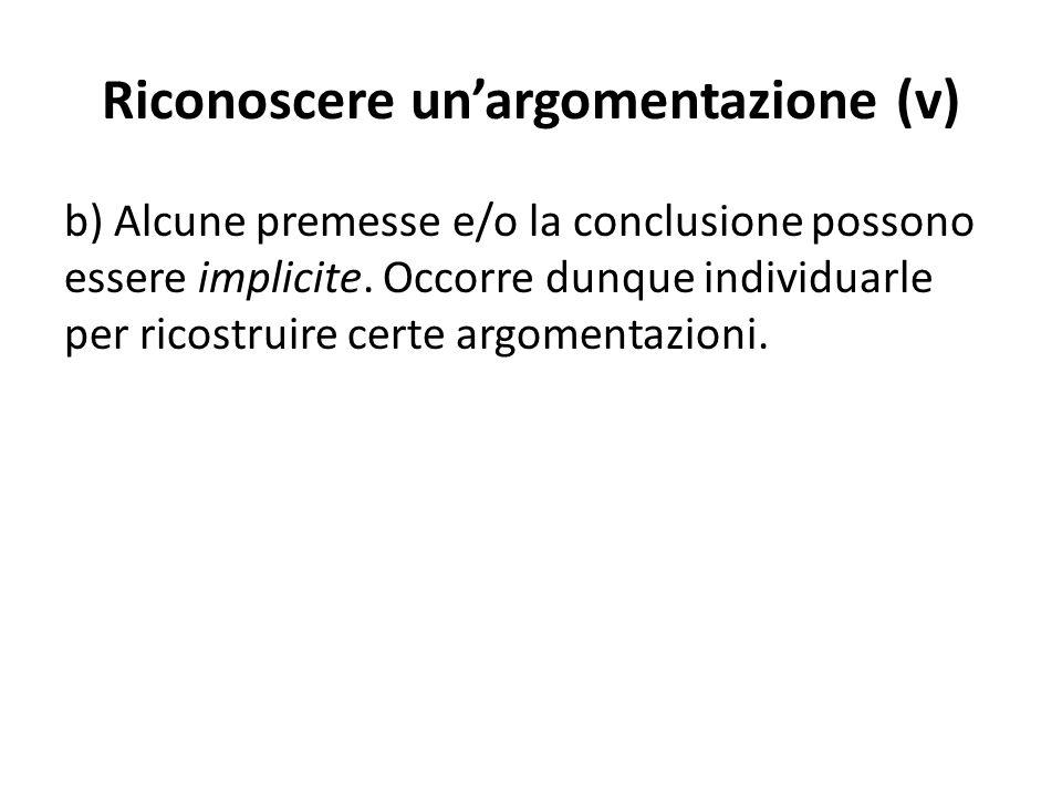Riconoscere un'argomentazione (v) b) Alcune premesse e/o la conclusione possono essere implicite. Occorre dunque individuarle per ricostruire certe ar