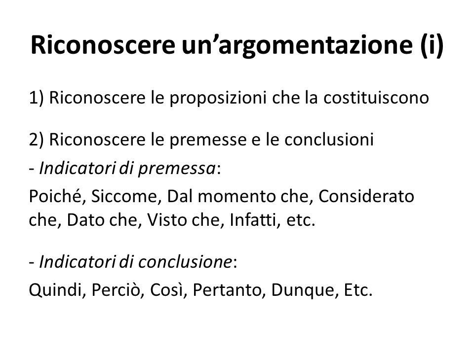 Riconoscere un'argomentazione (i) 1) Riconoscere le proposizioni che la costituiscono 2) Riconoscere le premesse e le conclusioni - Indicatori di prem