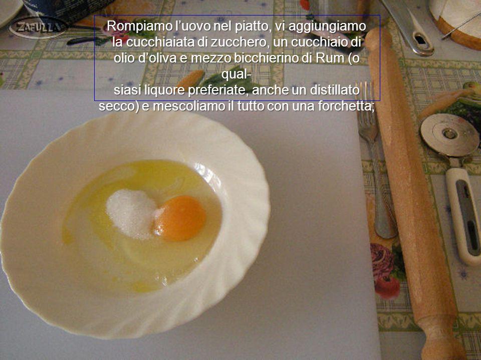 Rompiamo l'uovo nel piatto, vi aggiungiamo la cucchiaiata di zucchero, un cucchiaio di olio d'oliva e mezzo bicchierino di Rum (o qual- siasi liquore preferiate, anche un distillato secco) e mescoliamo il tutto con una forchetta;