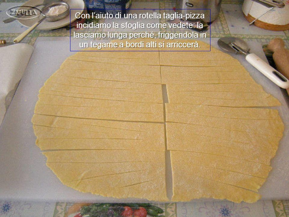 Con l'aiuto di una rotella taglia-pizza incidiamo la sfoglia come vedete: la lasciamo lunga perché, friggendola in un tegame a bordi alti si arriccerà.