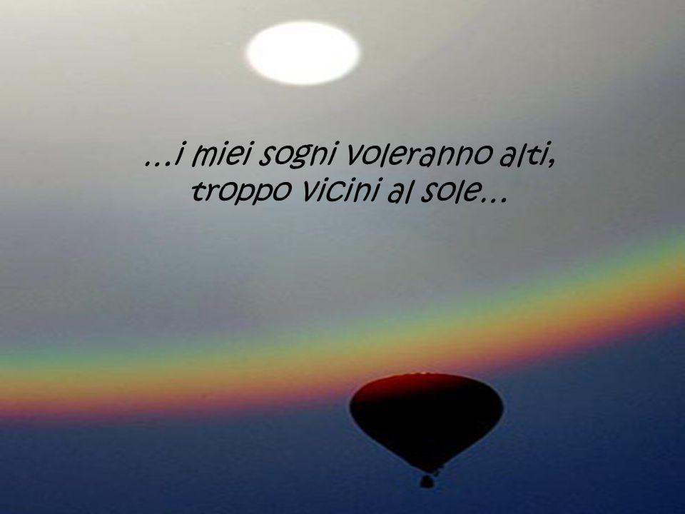 …i miei sogni voleranno alti, troppo vicini al sole…