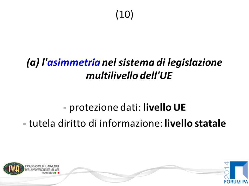 (10) (a) l asimmetria nel sistema di legislazione multilivello dell UE - protezione dati: livello UE - tutela diritto di informazione: livello statale