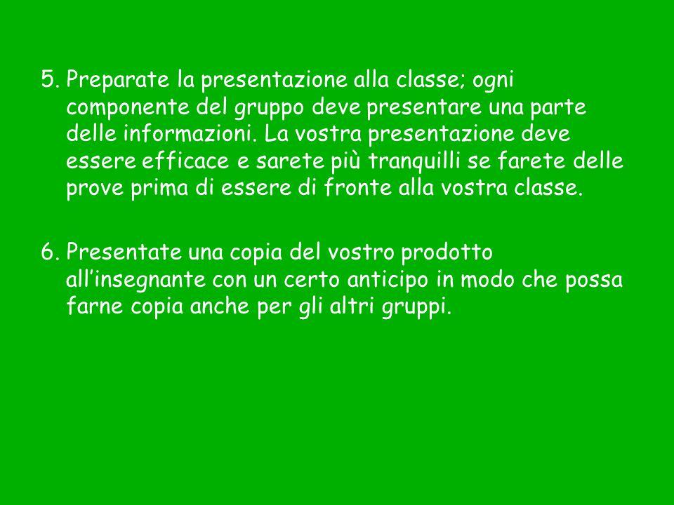 5. Preparate la presentazione alla classe; ogni componente del gruppo deve presentare una parte delle informazioni. La vostra presentazione deve esser