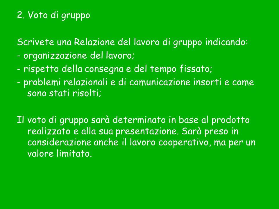 2. Voto di gruppo Scrivete una Relazione del lavoro di gruppo indicando: - organizzazione del lavoro; - rispetto della consegna e del tempo fissato; -