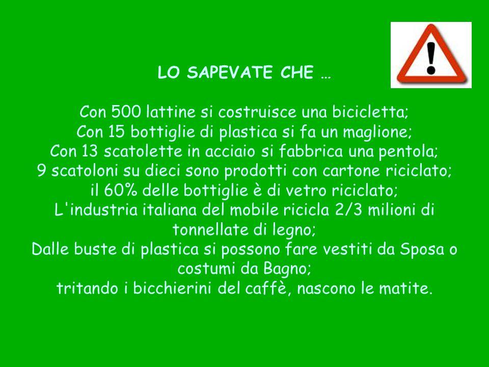 LO SAPEVATE CHE … Con 500 lattine si costruisce una bicicletta; Con 15 bottiglie di plastica si fa un maglione; Con 13 scatolette in acciaio si fabbri