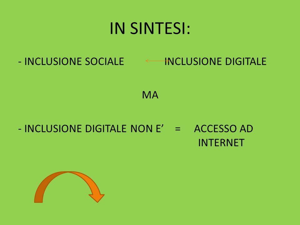 IN SINTESI: - INCLUSIONE SOCIALE INCLUSIONE DIGITALE MA - INCLUSIONE DIGITALE NON E' = ACCESSO AD INTERNET