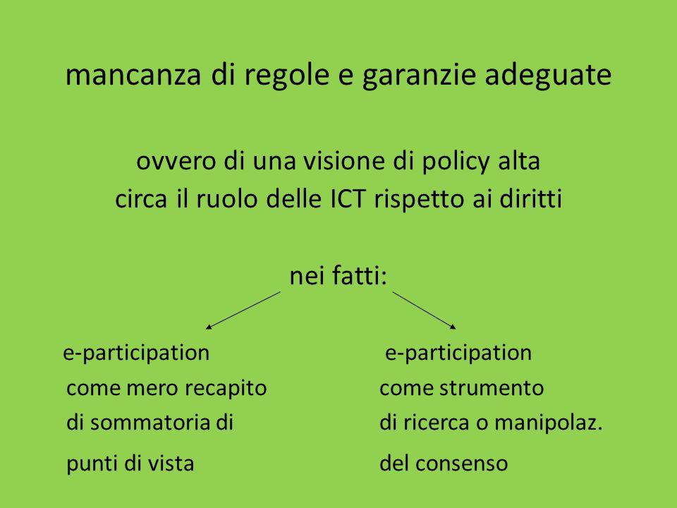 mancanza di regole e garanzie adeguate ovvero di una visione di policy alta circa il ruolo delle ICT rispetto ai diritti nei fatti: e-participation e-participation come mero recapito come strumento di sommatoria di di ricerca o manipolaz.