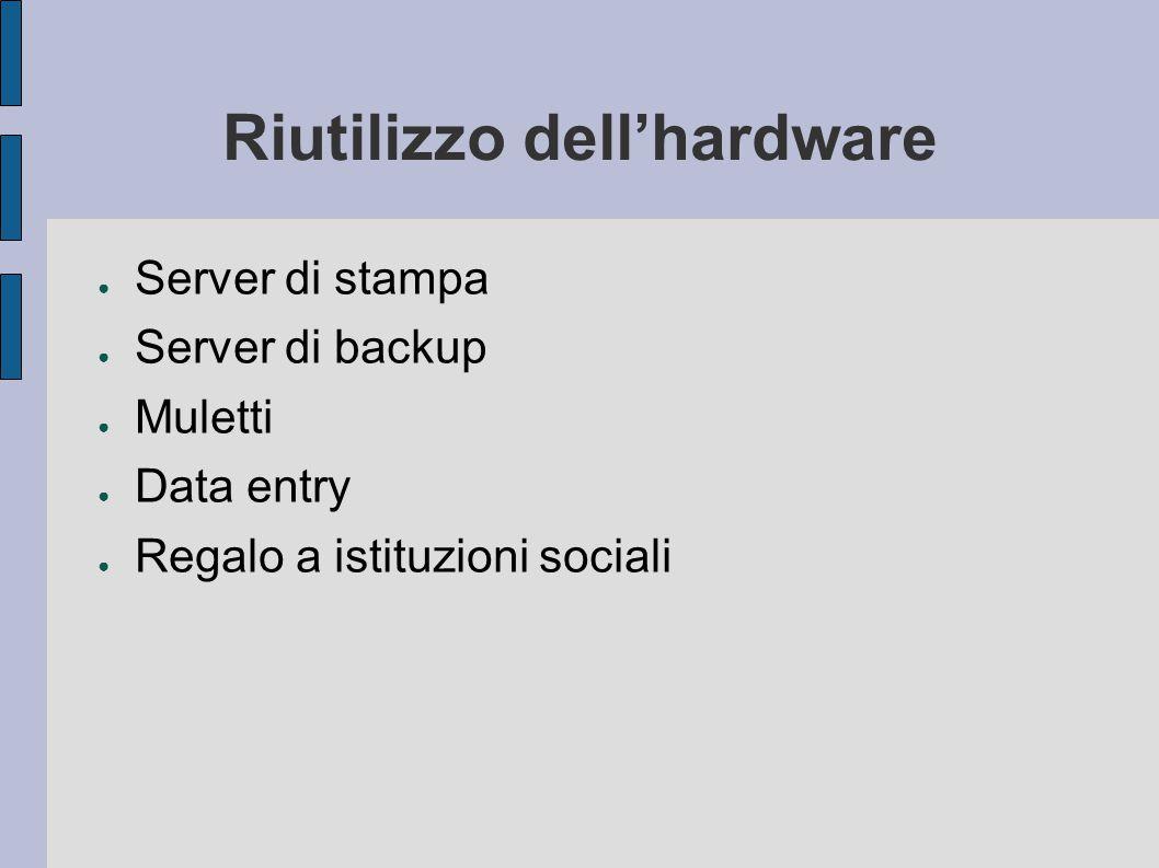 Riutilizzo dell'hardware ● Server di stampa ● Server di backup ● Muletti ● Data entry ● Regalo a istituzioni sociali