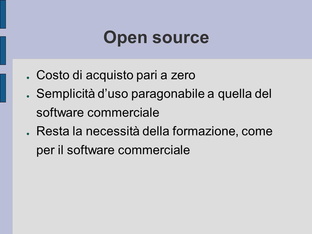 Open source ● Costo di acquisto pari a zero ● Semplicità d'uso paragonabile a quella del software commerciale ● Resta la necessità della formazione, come per il software commerciale