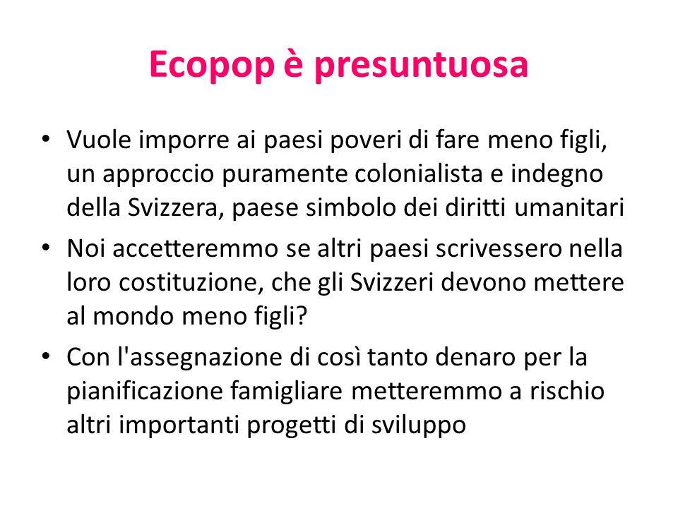 Ecopop è presuntuosa Vuole imporre ai paesi poveri di fare meno figli, un approccio puramente colonialista e indegno della Svizzera, paese simbolo dei