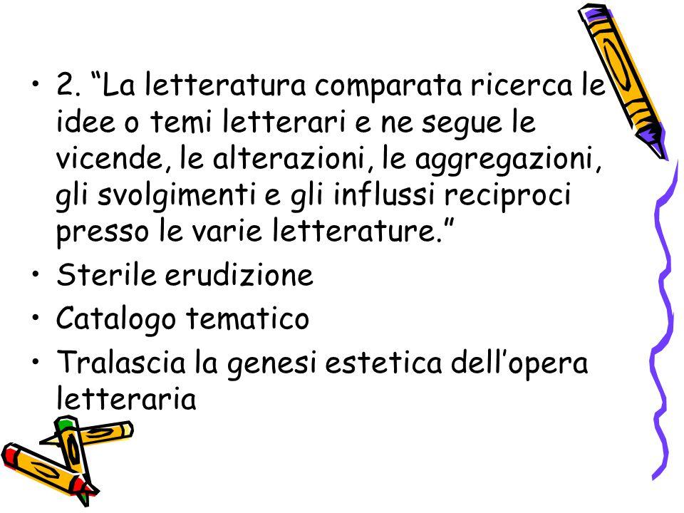 """2. """"La letteratura comparata ricerca le idee o temi letterari e ne segue le vicende, le alterazioni, le aggregazioni, gli svolgimenti e gli influssi r"""