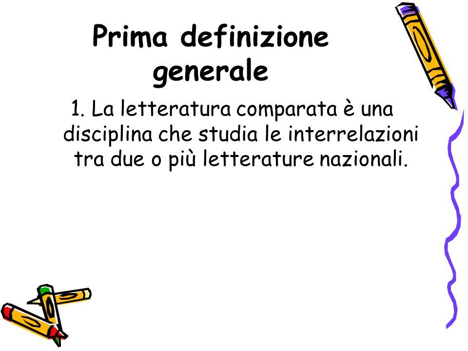 Prima definizione generale 1. La letteratura comparata è una disciplina che studia le interrelazioni tra due o più letterature nazionali.