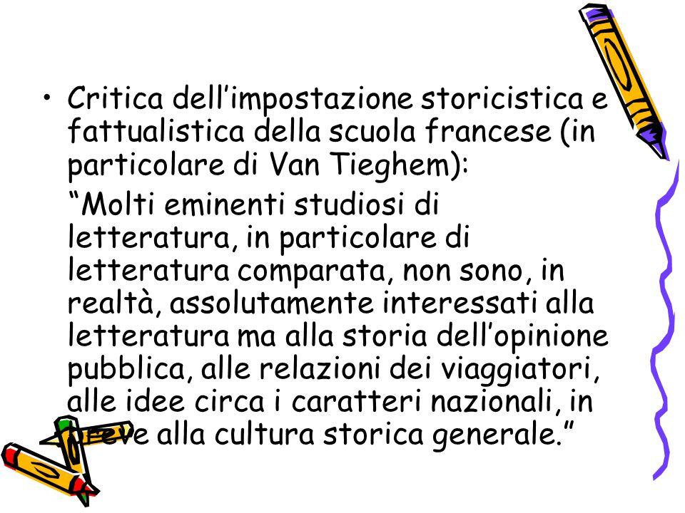 """Critica dell'impostazione storicistica e fattualistica della scuola francese (in particolare di Van Tieghem): """"Molti eminenti studiosi di letteratura,"""