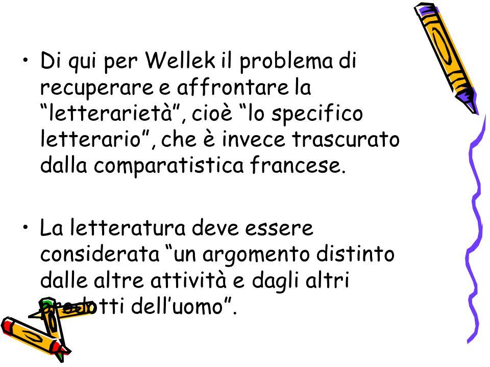 """Di qui per Wellek il problema di recuperare e affrontare la """"letterarietà"""", cioè """"lo specifico letterario"""", che è invece trascurato dalla comparatisti"""