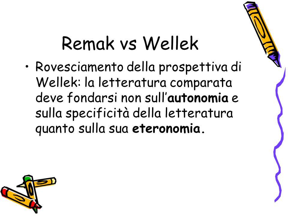 Remak vs Wellek Rovesciamento della prospettiva di Wellek: la letteratura comparata deve fondarsi non sull'autonomia e sulla specificità della lettera