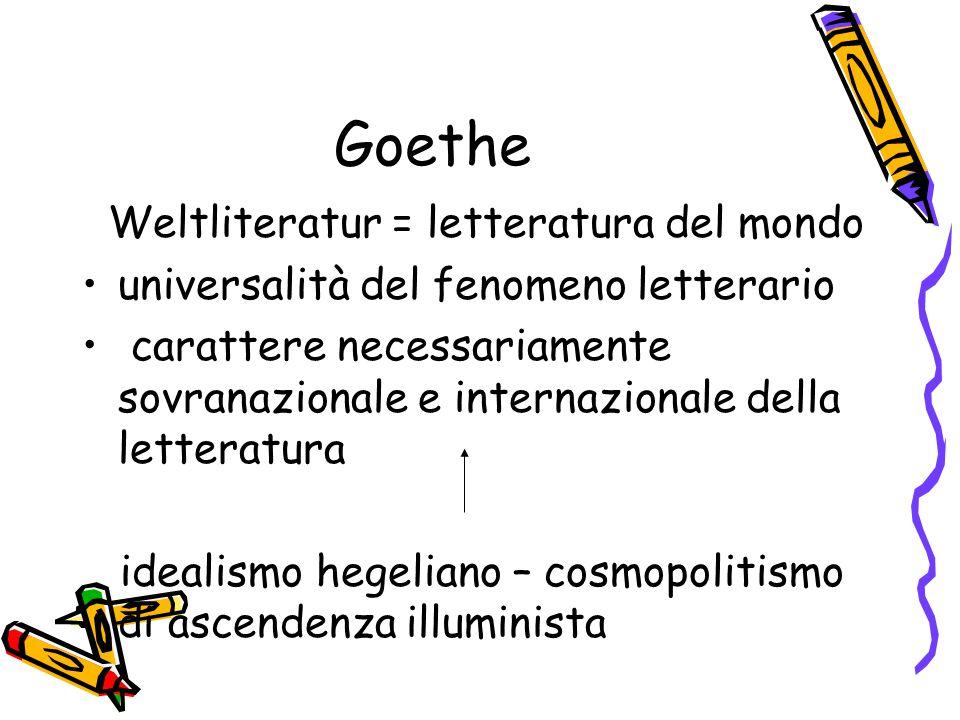 Goethe Weltliteratur = letteratura del mondo universalità del fenomeno letterario carattere necessariamente sovranazionale e internazionale della lett