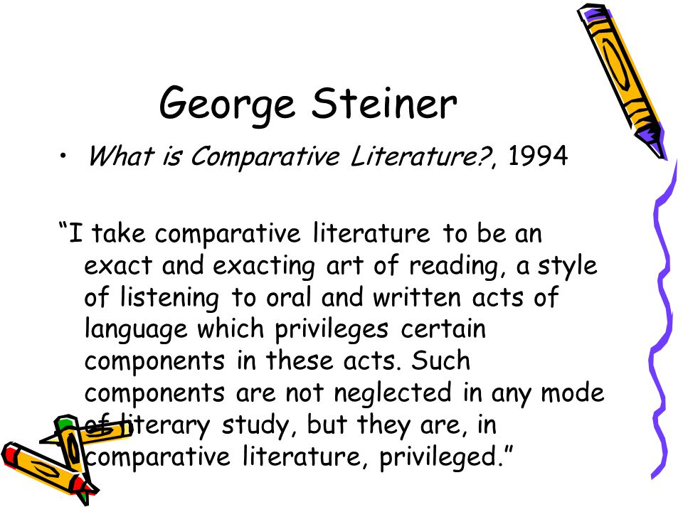 George Steiner What is Comparative Literature?, 1994 I take comparative literature to be an exact and exacting art of reading, a style of listening to oral and written acts of language which privileges certain components in these acts.