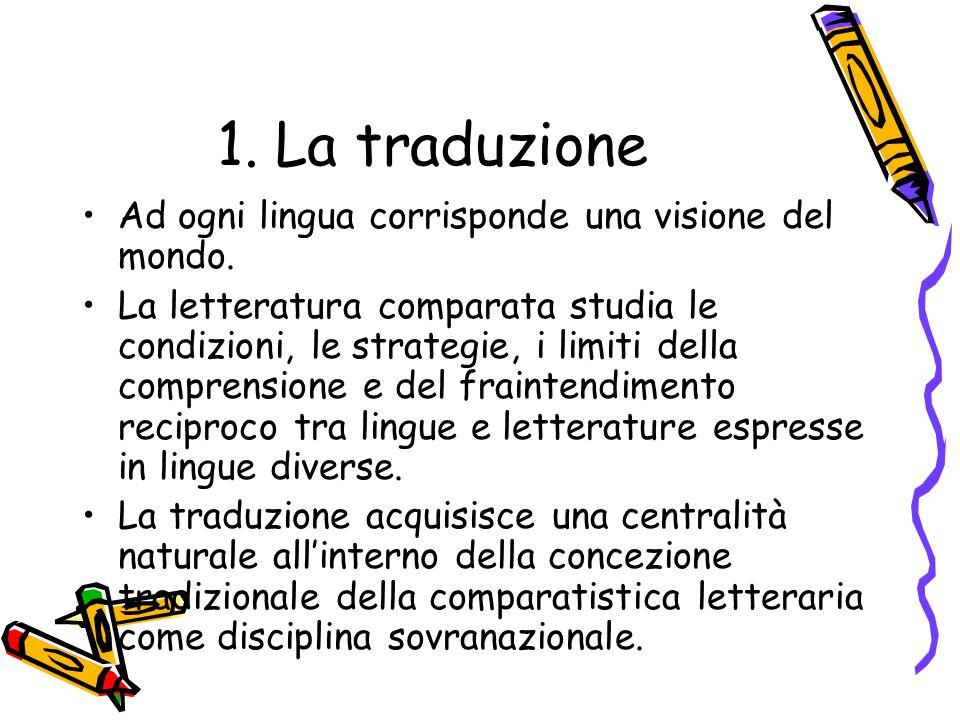 1. La traduzione Ad ogni lingua corrisponde una visione del mondo. La letteratura comparata studia le condizioni, le strategie, i limiti della compren