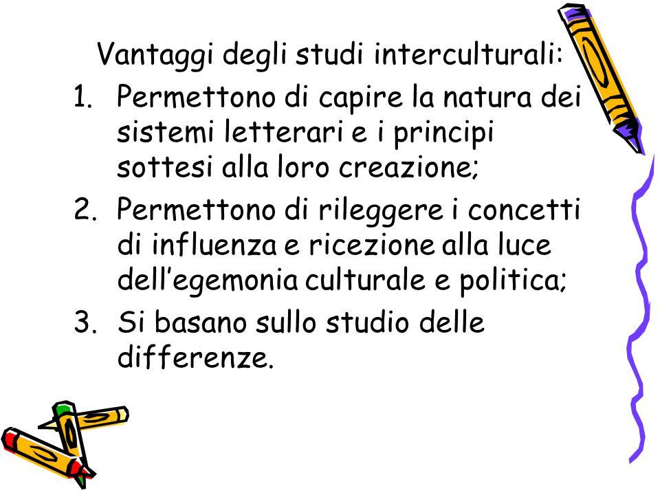 Vantaggi degli studi interculturali: 1.Permettono di capire la natura dei sistemi letterari e i principi sottesi alla loro creazione; 2.Permettono di