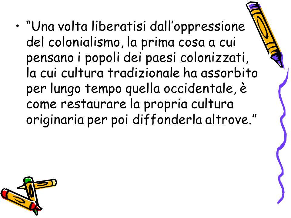 """""""Una volta liberatisi dall'oppressione del colonialismo, la prima cosa a cui pensano i popoli dei paesi colonizzati, la cui cultura tradizionale ha as"""