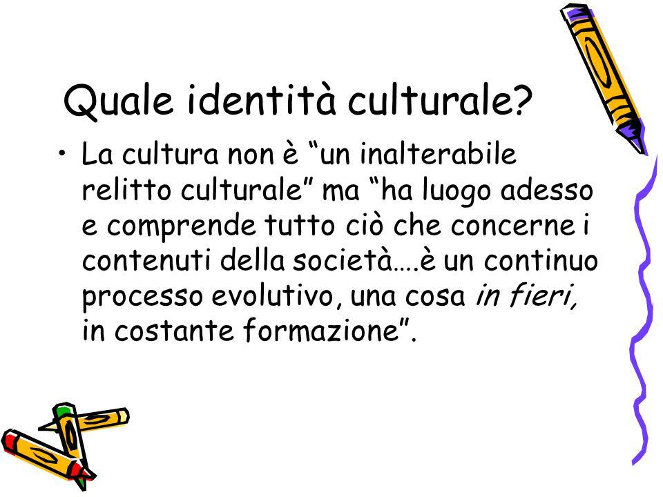 """Quale identità culturale? La cultura non è """"un inalterabile relitto culturale"""" ma """"ha luogo adesso e comprende tutto ciò che concerne i contenuti dell"""