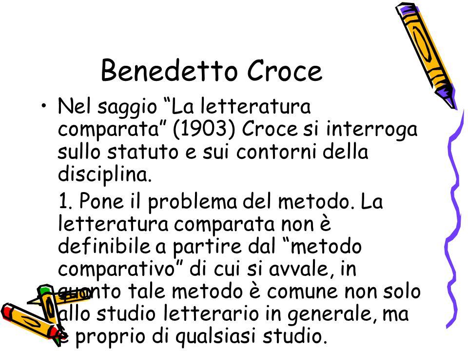 """Benedetto Croce Nel saggio """"La letteratura comparata"""" (1903) Croce si interroga sullo statuto e sui contorni della disciplina. 1. Pone il problema del"""