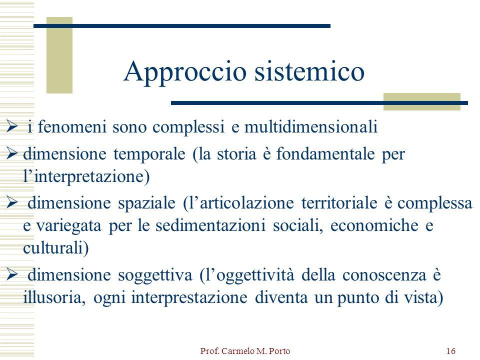Prof. Carmelo M. Porto16 Approccio sistemico  i fenomeni sono complessi e multidimensionali  dimensione temporale (la storia è fondamentale per l'in
