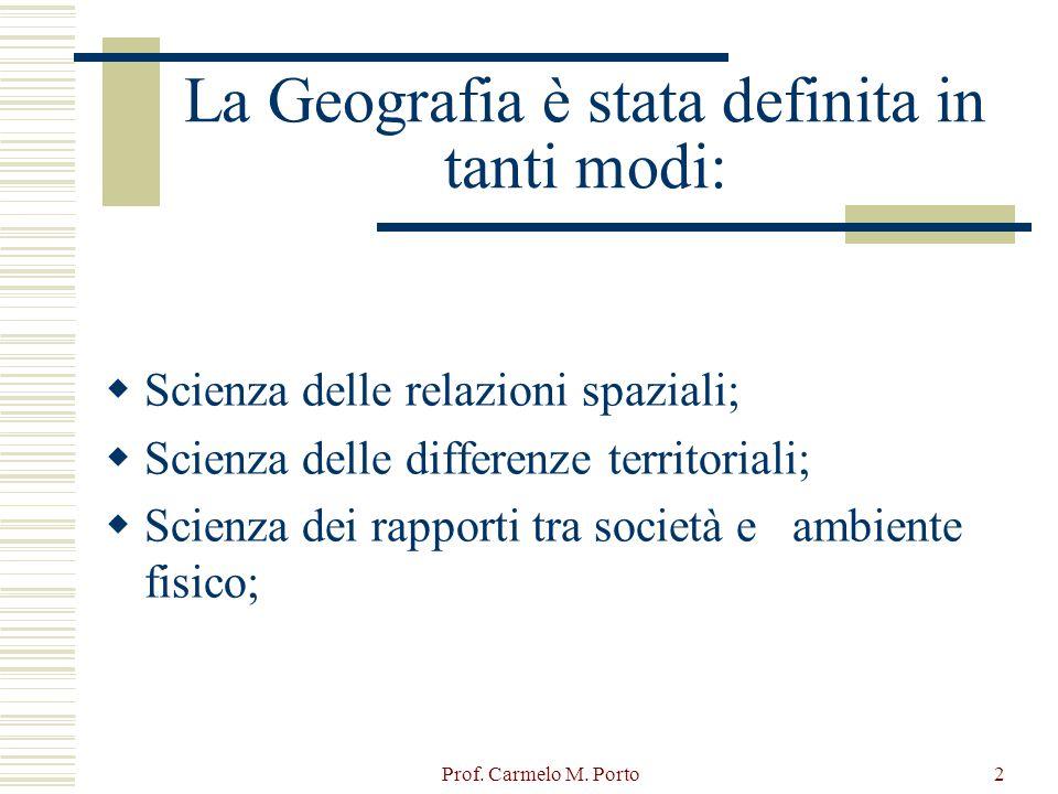 Prof. Carmelo M. Porto2 La Geografia è stata definita in tanti modi:  Scienza delle relazioni spaziali;  Scienza delle differenze territoriali;  Sc