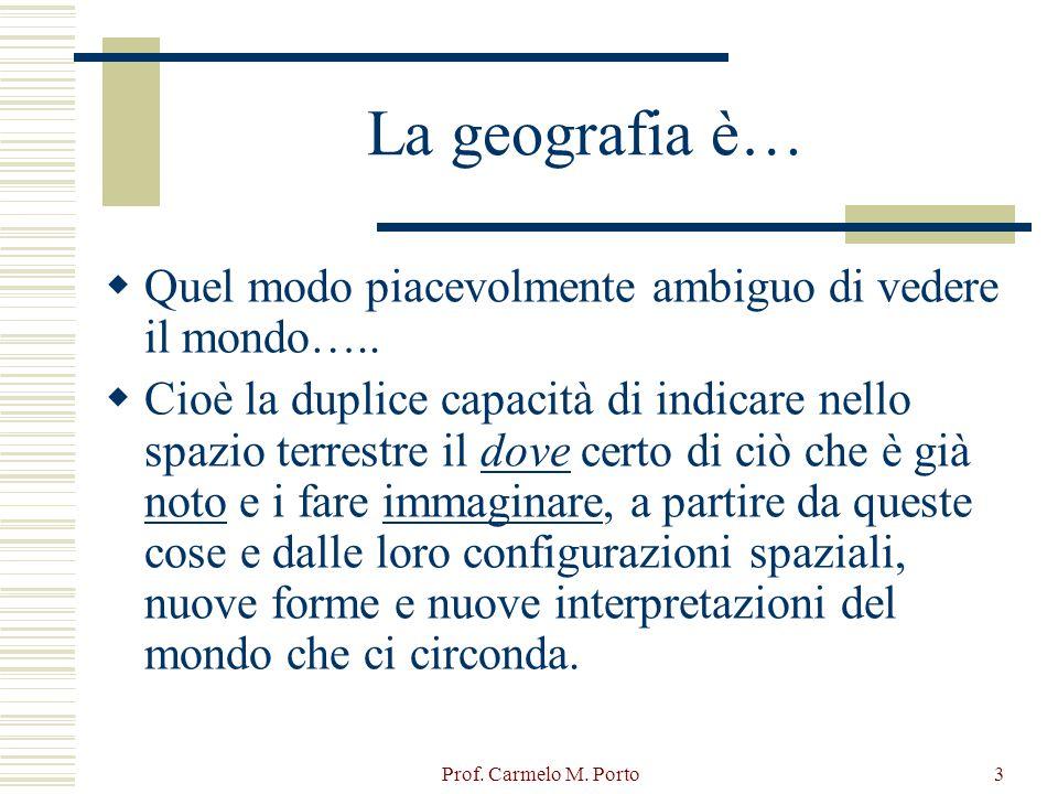 Prof. Carmelo M. Porto3 La geografia è…  Quel modo piacevolmente ambiguo di vedere il mondo…..  Cioè la duplice capacità di indicare nello spazio te