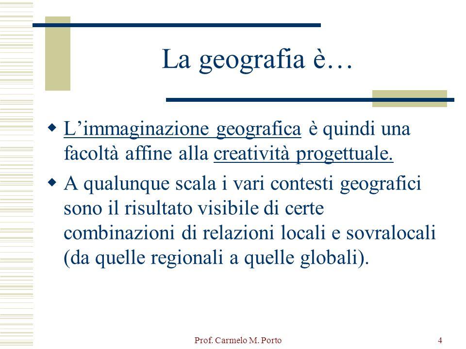 Prof. Carmelo M. Porto4 La geografia è…  L'immaginazione geografica è quindi una facoltà affine alla creatività progettuale.  A qualunque scala i va