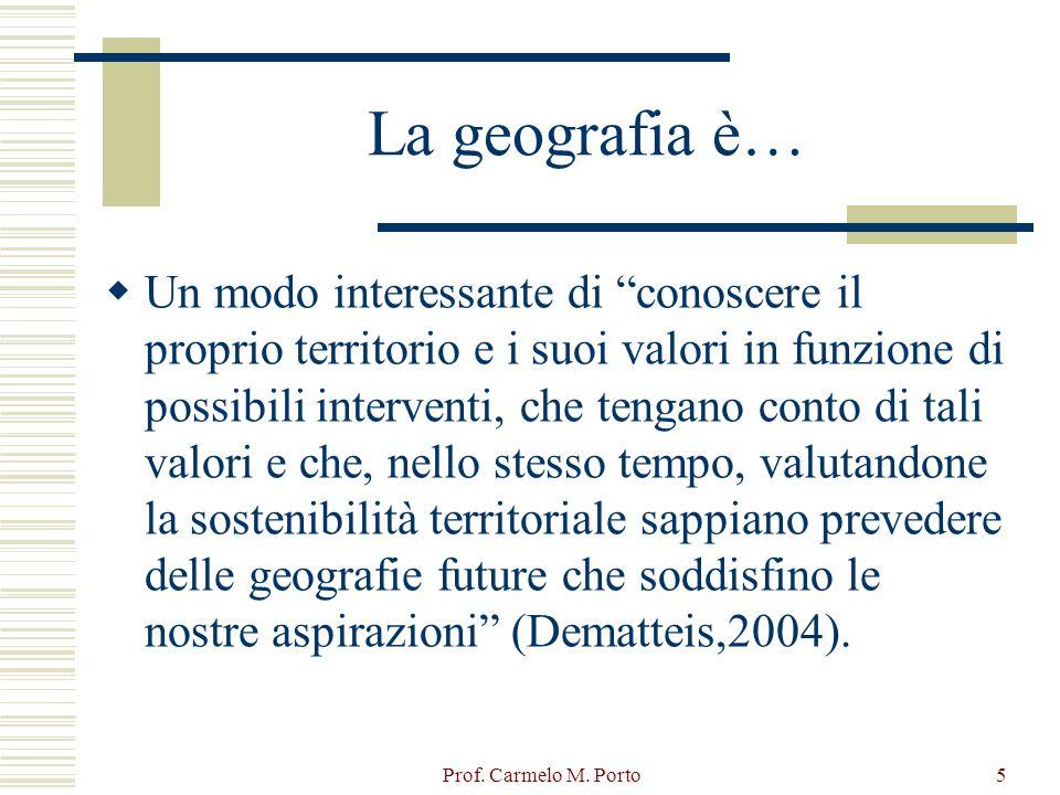 """Prof. Carmelo M. Porto5 La geografia è…  Un modo interessante di """"conoscere il proprio territorio e i suoi valori in funzione di possibili interventi"""