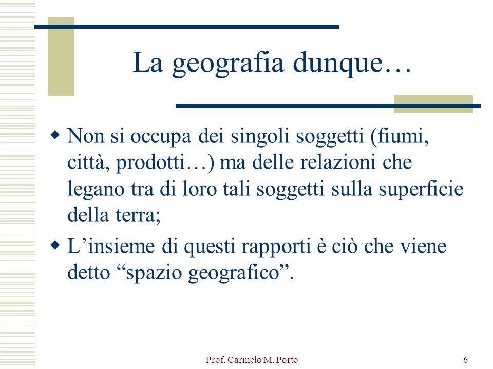 Prof. Carmelo M. Porto6 La geografia dunque…  Non si occupa dei singoli soggetti (fiumi, città, prodotti…) ma delle relazioni che legano tra di loro