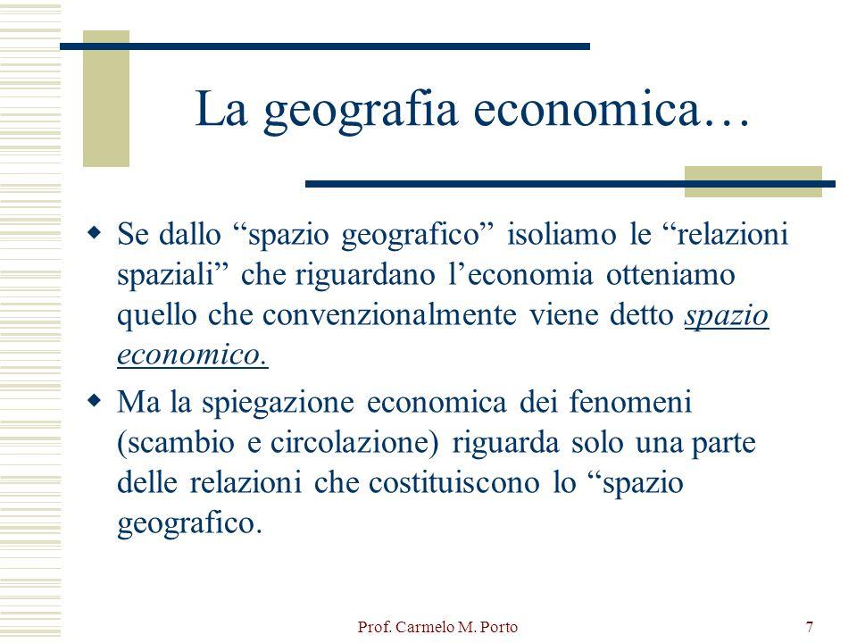 """Prof. Carmelo M. Porto7 La geografia economica…  Se dallo """"spazio geografico"""" isoliamo le """"relazioni spaziali"""" che riguardano l'economia otteniamo qu"""