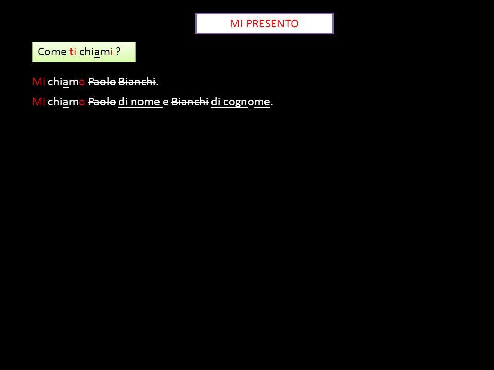MI PRESENTO Come ti chiami ? Mi chiamo Paolo Bianchi. Mi chiamo Paolo di nome e Bianchi di cognome.