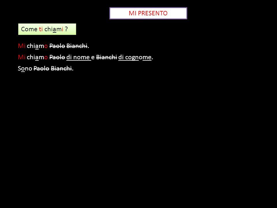 MI PRESENTO Come ti chiami ? Mi chiamo Paolo Bianchi. Mi chiamo Paolo di nome e Bianchi di cognome. Sono Paolo Bianchi.